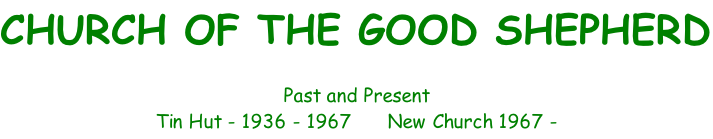 CHURCH OF THE GOOD SHEPHERD  Past and Present Tin Hut - 1936 - 1967      New Church 1967 -